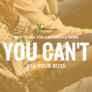 WHO TO ASK FOR A REFERENCE WHEN YOU CAN'T ASK YOUR BOSS